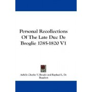 Personal Recollections of the Late Duc de Broglie 1785-1820 V1 by Achille Charles V Broglie