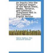 An Inquiry Into the Scriptural Import of the Words Sheol, Hades, Tartarus, and Gehenna by Walter Balfour
