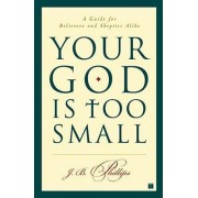 Your God Is Too Small by J B Phillips