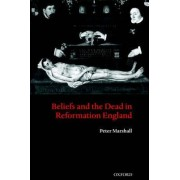 Beliefs and the Dead in Reformation England by Peter Marshall