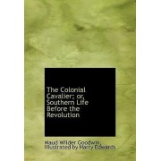 The Colonial Cavalier; Or, Southern Life Before the Revolution by Maud Wilder Goodwin