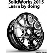 Solidworks 2015 Learn by Doing (Part, Assembly, Drawings, Sheet Metal, Surface Design, Mold Tools, Weldments, Dimxpert, and Rendering) by Tutorial Books