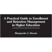 A Practical Guide to Enrollment and Retention Management in Higher Education by Marguerite J. Dennis