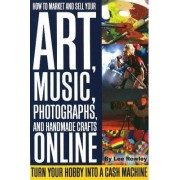 How to Market and Sell Your Art, Music, Photographs, and Home-Made Crafts Online by Lee Rowley
