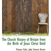 The Church History of Britain from the Birth of Jesus Christ Until by Thomas Fuller