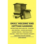Small Holding And Cottage Gardens - Instructions And Plans For - Planting And Cropping - Flower And Market Garden Produce - Profitable Fruit Culture - Three Year's Trading Accounts - Profitable Poultry Keeping by John Godwin