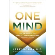 One Mind: How Our Individual Mind is Part of a Greater Consciousness Andwhy it Matters by Larry Dossey