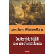 Douazeci de batalii care au schimbat lumea - James Lacey Williamson Murray