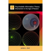 Psychedelic Information Theory by James L Kent