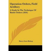 Operation Orders, Field Artillery by Harry Gore Bishop