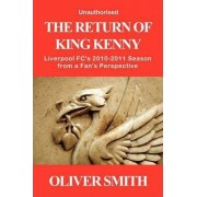 The Return of King Kenny - Liverpool FC's 2010-2011 Season from a Fan's Perspective (Unauthorised) by Oliver Smith