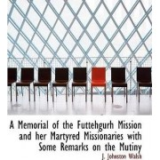A Memorial of the Futtehgurh Mission and Her Martyred Missionaries with Some Remarks on the Mutiny by J Johnston Walsh