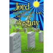 Lord Don't Let Me Die with Destiny Inside of Me by Michelle T Martin