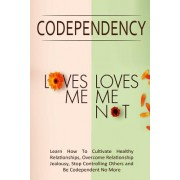 Codependency - Loves Me, Loves Me Not: Learn How to Cultivate Healthy Relationships, Overcome Relationship Jealousy, Stop Controlling Others and Be Co