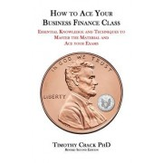 How to Ace Your Business Finance Class: Essential Knowledge and Techniques to Master the Material and Ace Your Exams