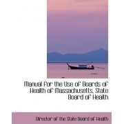 Manual for the Use of Boards of Health of Massachusetts, State Board of Health by Director Of the State Board of Health