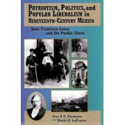 Patriotism, Politics and Popular Liberalism in Nineteenth-century Mexico by Guy P. C. Thomson
