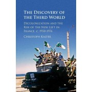 The Discovery of the Third World: Decolonisation and the Rise of the New Left in France, c.1950-1976