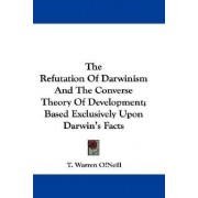 The Refutation of Darwinism and the Converse Theory of Development; Based Exclusively Upon Darwin's Facts by T Warren Oneill
