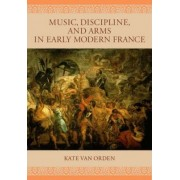 Music, Discipline, and Arms in Early Modern France by Kate Van Orden