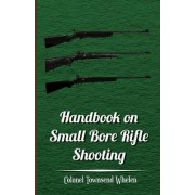 Handbook on Small Bore Rifle Shooting - Equipment, Marksmanship, Target Shooting, Practical Shooting, Rifle Ranges, Rifle Clubs by Colonel Townsend Whelen