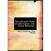 The Life and Times of John Calvin, the Great Reformer by Paul Henry