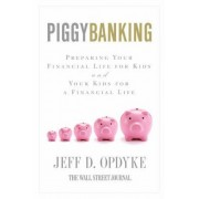 Piggybanking: Preparing Your Financial Life for Kids and Your Kids for aFinancial Life by Jeff D. Opdyke