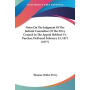 Notes on the Judgment of the Judicial Committee of the Privy Council in the Appeal Hebbert vs. Purchas, Delivered February 23, 1871 (1877) by Thomas Walter Perry