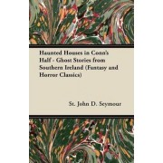 Haunted Houses in Conn's Half - Ghost Stories from Southern Ireland (Fantasy and Horror Classics) by St. John D. Seymour