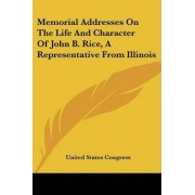 Memorial Addresses on the Life and Character of John B. Rice, a Representative from Illinois by United States Congress