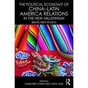 The Political Economy of China-Latin America Relations in the New Millennium by Carol Wise
