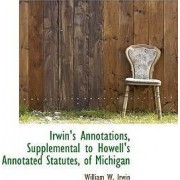 Irwin's Annotations, Supplemental to Howell's Annotated Statutes, of Michigan by William W Irwin