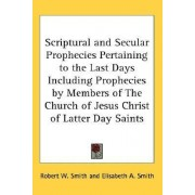 Scriptural and Secular Prophecies Pertaining to the Last Days Including Prophecies by Members of the Church of Jesus Christ of Latter Day Saints by Robert W Smith