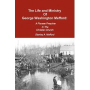 The Life and Ministry of George Washington Mefford by Stanley A Mefford