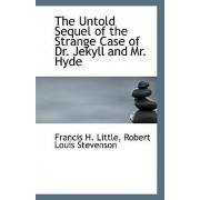 The Untold Sequel of the Strange Case of Dr. Jekyll and Mr. Hyde by Robert Louis Stevenson Franc H Little