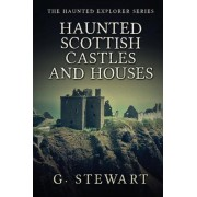 Haunted Scottish Castles and Houses by G Stewart