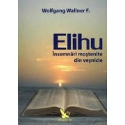 Elihu - Insemnari Mostenite Din Vesnicie - Wolfgang Wallner