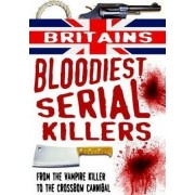Britain's Bloodiest Serial Killers: From the Vampire Killer to the Crossbow Cannibal by Terry Weston