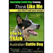 Australian Cattle Dog Training - Think Like Me ...But Don't Eat Your Poop! by MR Paul Allen Pearce