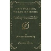 Forty-Four Years, the Life of a Hunter by Meshach Browning