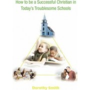 How to Be a Successful Christian in Today's Troublesome Schools by Dorothy Smith