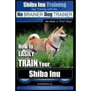 Shiba Inu Training Dog Training with the No Brainer Dog Trainer We Make It That Easy! by MR Paul Allen Pearce
