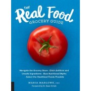 The Real Food Grocery Guide: Navigate the Grocery Store, Ditch Artificial and Unsafe Ingredients, Bust Nutritional Myths, and Select the Healthiest