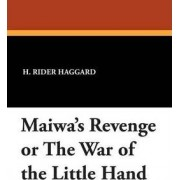 Maiwa's Revenge or the War of the Little Hand by Sir H Rider Haggard