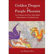 Golden Dragon And Purple Phoenix: The Chinese And Their Multi-ethnic Descendants In Southeast Asia by Lee Khoon Choy