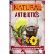 Natural Antibiotics - Learn and Discover the Amazing Hidden Benefits of These Natural Antibiotics to Treat Disease and Cure Sickness Naturally