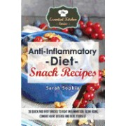 Anti Inflammatory Diet Snack Recipes: 30 Quick and Easy Snacks to Fight Inflammation, Slow Aging, Combat Heart Disease and Heal Yourself