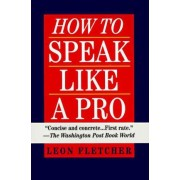How to Speak Like a Pro: Ballentine Books Edition by Leonard Fletcher