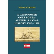 A Land Power Goes to Sea: Austria's Naval History 1382-1918 by Wilhelm Donko