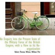 An Enquiry Into the Present State of the Military Force of the British Empire, with a View to Its Re by Robert Thomas Wilson